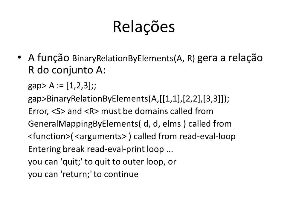 Relações A função BinaryRelationByElements(A, R) gera a relação R do conjunto A: gap> A := [1,2,3];;